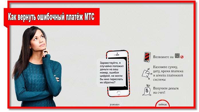 Чтобы вернуть ошибочный платёж МТС  позвоните оператору, напишите заявление на возврат средств в салоне связи или обратитесь напрямую к абоненту, которому были ошибочно зачислены деньги.